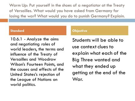 Warm Up: Put yourself in the shoes of a negotiator at the Treaty of Versailles. What would you have asked from Germany for losing the war? What would you.