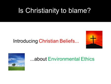 Is Christianity to blame? Introducing Christian Beliefs......about Environmental Ethics.
