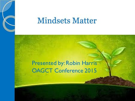 Mindsets Matter Presented by: Robin Harris OAGCT Conference 2015.