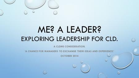 ME? A LEADER? EXPLORING LEADERSHIP FOR CLD. A CLDMS CONSIDERATION. 'A CHANCE FOR MANAGERS TO EXCHANGE THEIR IDEAS AND EXPERIENCE.' OCTOBER 2014.