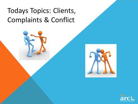 Todays Topics: Clients, Complaints & Conflict