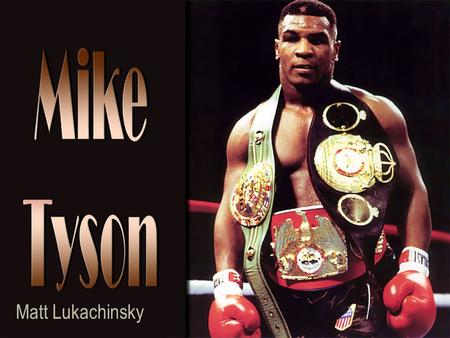 Matt Lukachinsky. WHO IS MIKE TYSON Michael Gerard Tyson was born on June 30 th 1966 in Brooklyn New York Michael's father had left him at a very young.
