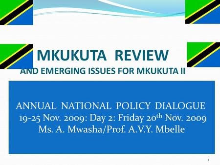 1 MKUKUTA REVIEW AND EMERGING ISSUES FOR MKUKUTA II ANNUAL NATIONAL POLICY DIALOGUE 19-25 Nov. 2009: Day 2: Friday 20 th Nov. 2009 Ms. A. Mwasha/Prof.