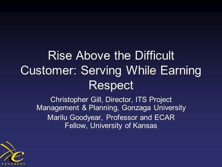 Rise Above the Difficult Customer: Serving While Earning Respect Christopher Gill, Director, ITS Project Management & Planning, Gonzaga University Marilu.