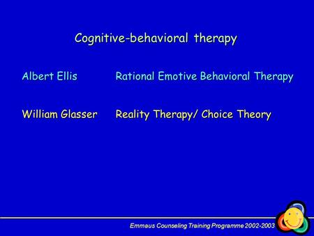 Cognitive-behavioral therapy Albert EllisRational Emotive Behavioral Therapy William GlasserReality Therapy/ Choice Theory Emmaus Counseling Training Programme.