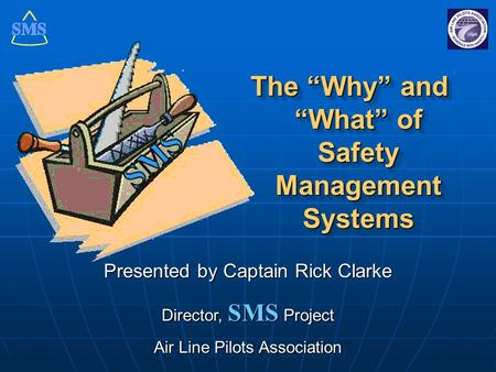 "The ""Why"" and ""What"" of Safety Management Systems Presented by Captain Rick Clarke Director, SMS Project Air Line Pilots Association Presented by Captain."