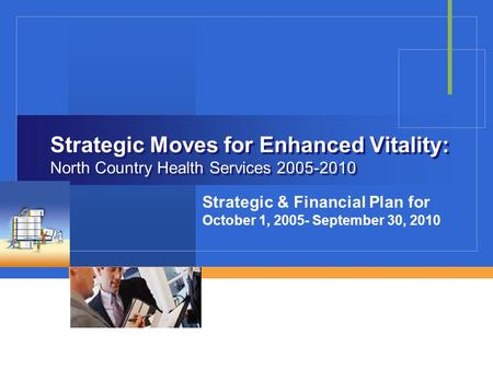 Strategic Moves for Enhanced Vitality: North Country Health Services 2005-2010 Strategic & Financial Plan for October 1, 2005- September 30, 2010.