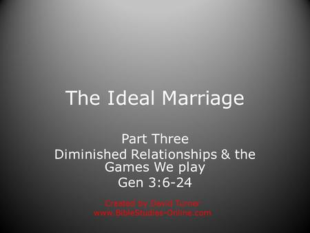 The Ideal Marriage Part Three Diminished Relationships & the Games We play Gen 3:6-24 Created by David Turner www.BibleStudies-Online.com.