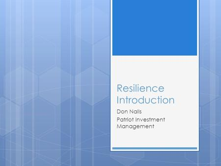 Resilience Resilience Introduction Don Nalls Patriot Investment Management.