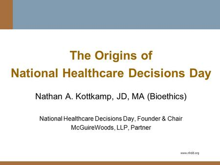Www.nhdd.org The Origins of National Healthcare Decisions Day Nathan A. Kottkamp, JD, MA (Bioethics) National Healthcare Decisions Day, Founder & Chair.