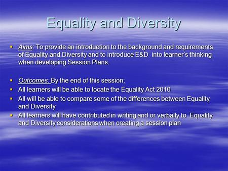 Equality and Diversity  Aims: To provide an introduction to the background and requirements of Equality and Diversity and to introduce E&D into learner's.