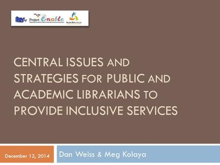 CENTRAL ISSUES AND STRATEGIES FOR PUBLIC AND ACADEMIC LIBRARIANS TO PROVIDE INCLUSIVE SERVICES Dan Weiss & Meg Kolaya December 12, 2014.