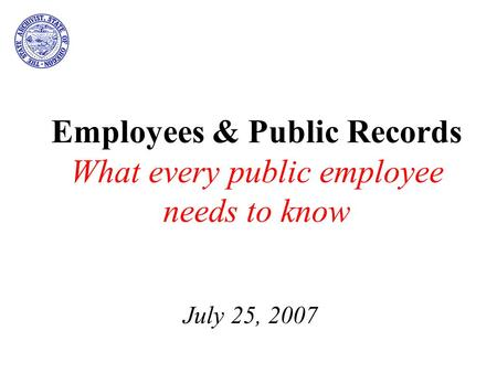 Employees & Public Records What every public employee needs to know July 25, 2007.