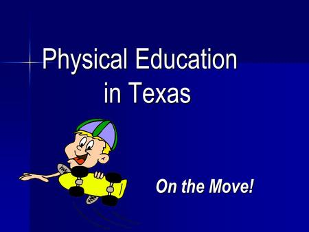 Physical Education in Texas Physical Education in Texas On the Move!