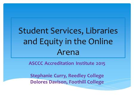 Student Services, Libraries and Equity in the Online Arena ASCCC Accreditation Institute 2015 Stephanie Curry, Reedley College Dolores Davison, Foothill.