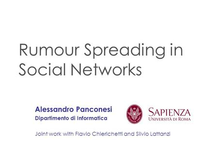 Rumour Spreading in Social Networks Alessandro Panconesi Dipartimento di Informatica Joint work with Flavio Chierichetti and Silvio Lattanzi.