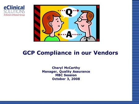 Cheryl McCarthy Manager, Quality Assurance MBC Session October 3, 2008 GCP Compliance in our Vendors.