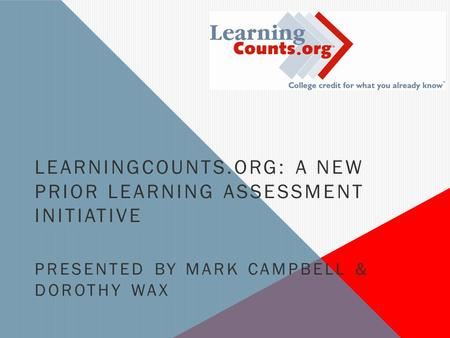 LEARNINGCOUNTS.ORG: A NEW PRIOR LEARNING ASSESSMENT INITIATIVE PRESENTED BY MARK CAMPBELL & DOROTHY WAX.