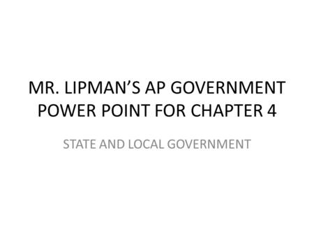 MR. LIPMAN'S AP GOVERNMENT POWER POINT FOR CHAPTER 4 STATE AND LOCAL GOVERNMENT.