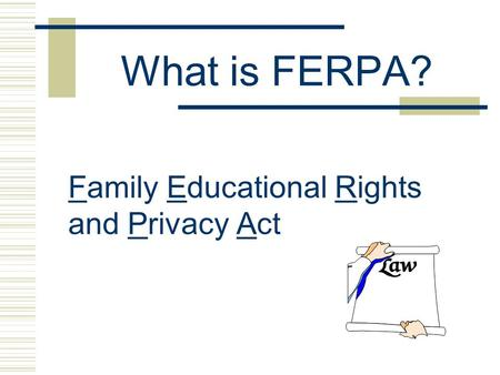 What is FERPA? Family Educational Rights and Privacy Act.