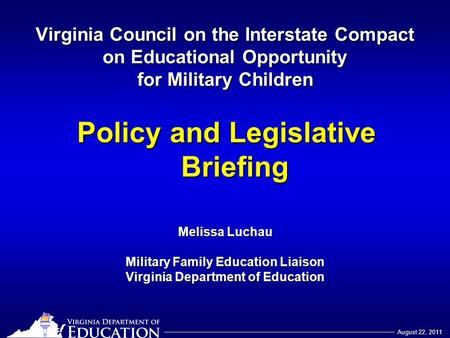 August 22, 2011 Virginia Council on the Interstate Compact on Educational Opportunity for Military Children Policy and Legislative Briefing Melissa Luchau.