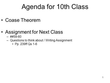 1 Agenda for 10th Class Coase Theorem Assignment for Next Class –##59-60 –Questions to think about / Writing Assignment Pp. 239ff Qs 1-6.
