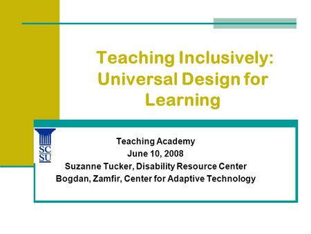 Teaching Inclusively: Universal Design for Learning Teaching Academy June 10, 2008 Suzanne Tucker, Disability Resource Center Bogdan, Zamfir, Center for.