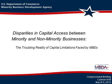 The Troubling Reality of Capital Limitations Faced by MBEs 1 Congressional Briefing Cannon HOB March 9, 2010 U.S. Department of Commerce Minority Business.