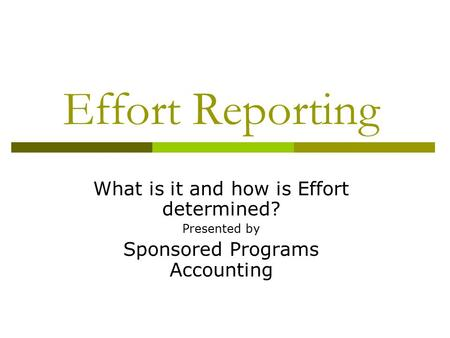 Effort Reporting What is it and how is Effort determined? Presented by Sponsored Programs Accounting.