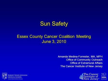 Sun Safety Essex County Cancer Coalition Meeting June 3, 2010 Amanda Medina-Forrester, MA, MPH Office of Community Outreach Office of Extramural Affairs.