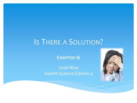 I S T HERE A S OLUTION ? C HAPTER 16 Code Blue Health Science Edition 4.