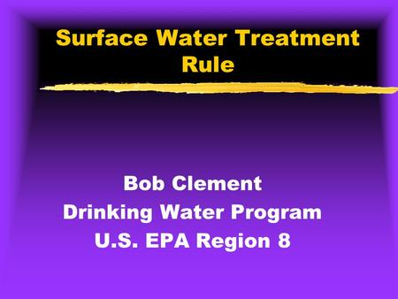 Surface Water Treatment Rule Bob Clement Drinking Water Program U.S. EPA Region 8.