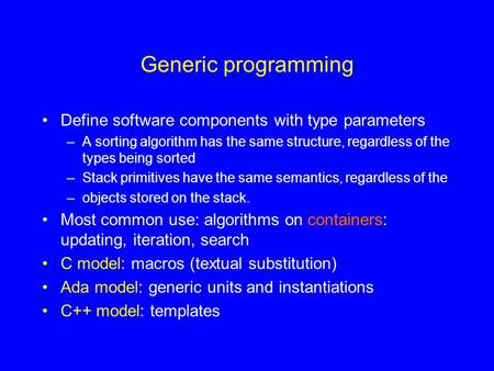 Generic programming Define software components with type parameters –A sorting algorithm has the same structure, regardless of the types being sorted –Stack.