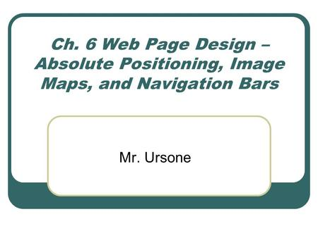 Ch. 6 Web Page Design – Absolute Positioning, Image Maps, and Navigation Bars Mr. Ursone.