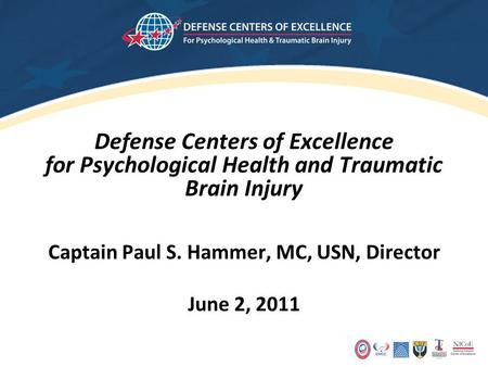 Defense Centers of Excellence for Psychological Health and Traumatic Brain Injury Captain Paul S. Hammer, MC, USN, Director June 2, 2011.