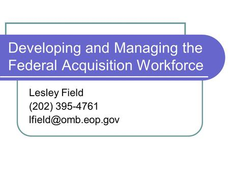 Developing and Managing the Federal Acquisition Workforce Lesley Field (202) 395-4761