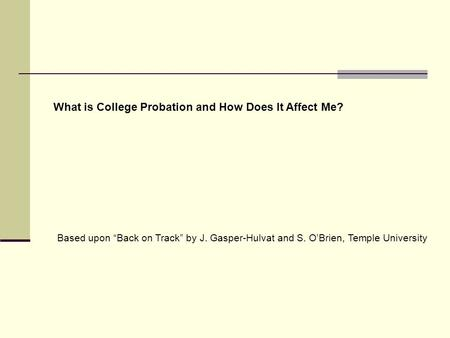 "What is College Probation and How Does It Affect Me? Based upon ""Back on Track"" by J. Gasper-Hulvat and S. O'Brien, Temple University."