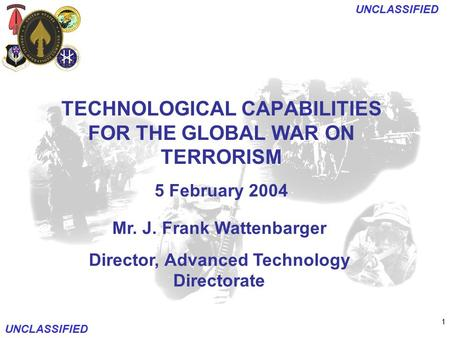 1 UNCLASSIFIED Mr. J. Frank Wattenbarger Director, Advanced Technology Directorate TECHNOLOGICAL CAPABILITIES FOR THE GLOBAL WAR ON TERRORISM 5 February.