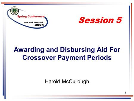 1 Awarding and Disbursing Aid For Crossover Payment Periods Harold McCullough Session 5.