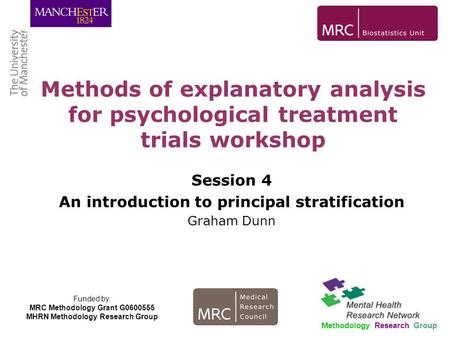 Session 4 An introduction to principal stratification Graham Dunn Methods of explanatory analysis for psychological treatment trials workshop Methodology.