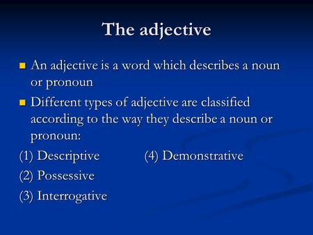 The adjective An adjective is a word which describes a noun or pronoun An adjective is a word which describes a noun or pronoun Different types of adjective.