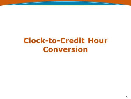 Clock-to-Credit Hour Conversion 1. No Conversion Required - §668.8(k)(1) An undergraduate GE program may use credit hours as defined in §600.2 without.