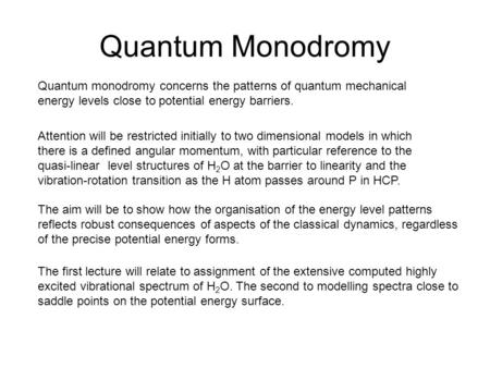 Quantum Monodromy Quantum monodromy concerns the patterns of quantum mechanical energy levels close to potential energy barriers. Attention will be restricted.