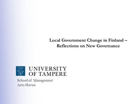 School of Management Arto Haveri Local Government Change in Finland – Reflections on New Governance.