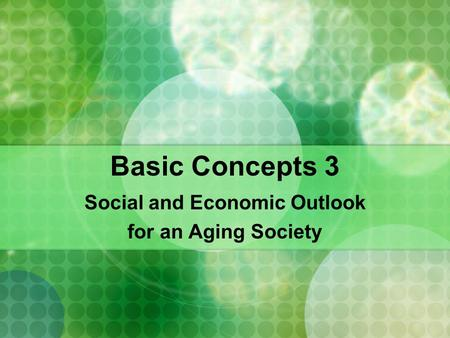 Basic Concepts 3 Social and Economic Outlook for an Aging Society.