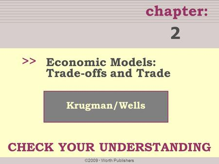 Chapter: ©2009  Worth Publishers CHECK YOUR UNDERSTANDING Krugman/Wells >> Economic Models: Trade-offs and Trade 2.