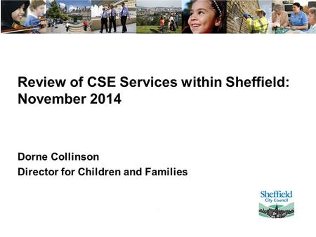 Review of CSE Services within Sheffield: November 2014 Dorne Collinson Director for Children and Families.