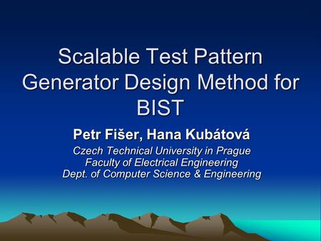 Scalable Test Pattern Generator Design Method for BIST Petr Fišer, Hana Kubátová Czech Technical University in Prague Faculty of Electrical Engineering.