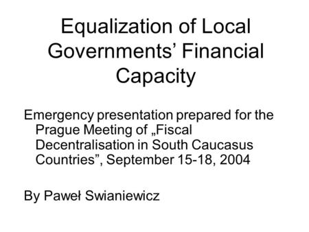 "Equalization of Local Governments' Financial Capacity Emergency presentation prepared for the Prague Meeting of ""Fiscal Decentralisation in South Caucasus."