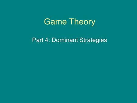 Game Theory Part 4: Dominant Strategies. Identifying Dominant Strategies Sometimes in a matrix game, a player will have a strategy that, given all of.